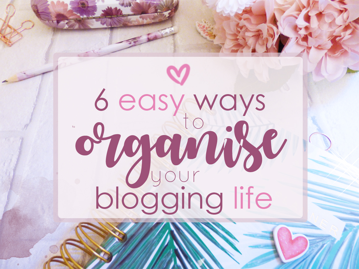 6 Easy Ways To Organise Your Blogging Life